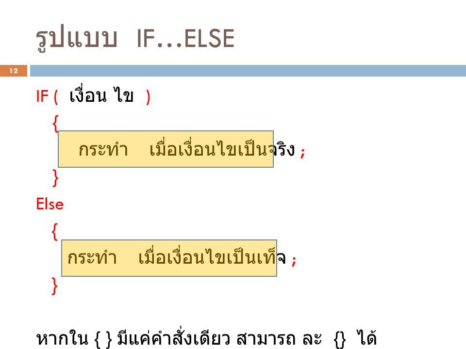 รูปแบบ IF…ELSE 12 IF ( เงื่อน ไข ) { กระทำ เมื่อเงื่อนไขเป็นจริง ; } Else { กระทำ เมื่อเงื่อนไขเป็นเท็จ ; } หากใน { } มีแค่คำสั่งเดียว สามารถ ละ {} ได้