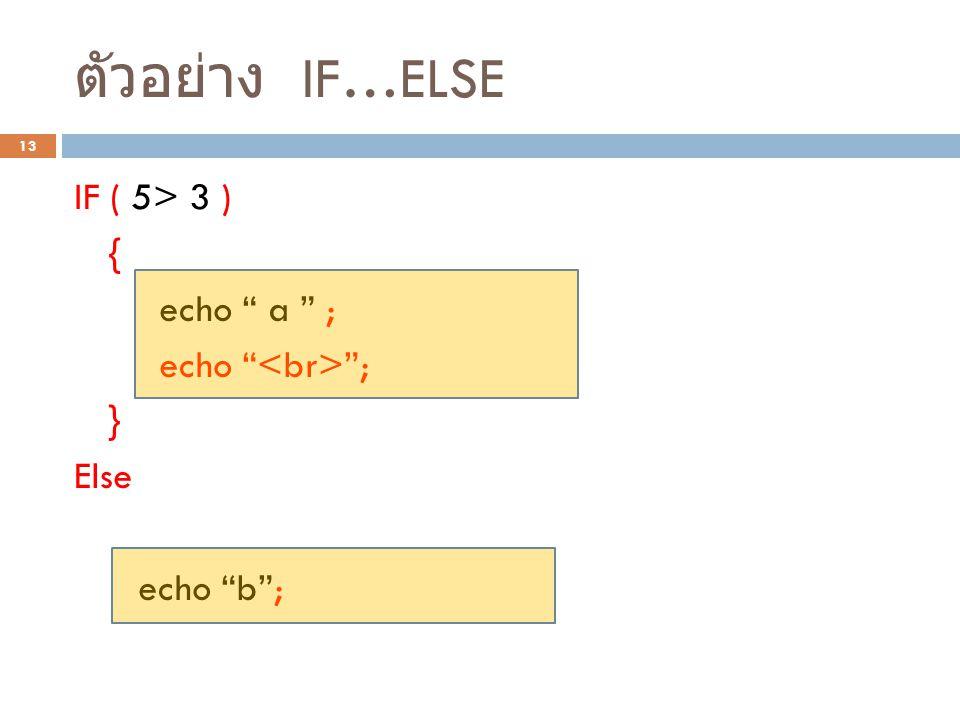 """ตัวอย่าง IF…ELSE 13 IF ( 5> 3 ) { echo """" a """" ; echo """" """"; } Else echo """"b""""; หากใน { } มีแค่คำสั่งเดียว สามารถ ละ {} ได้"""
