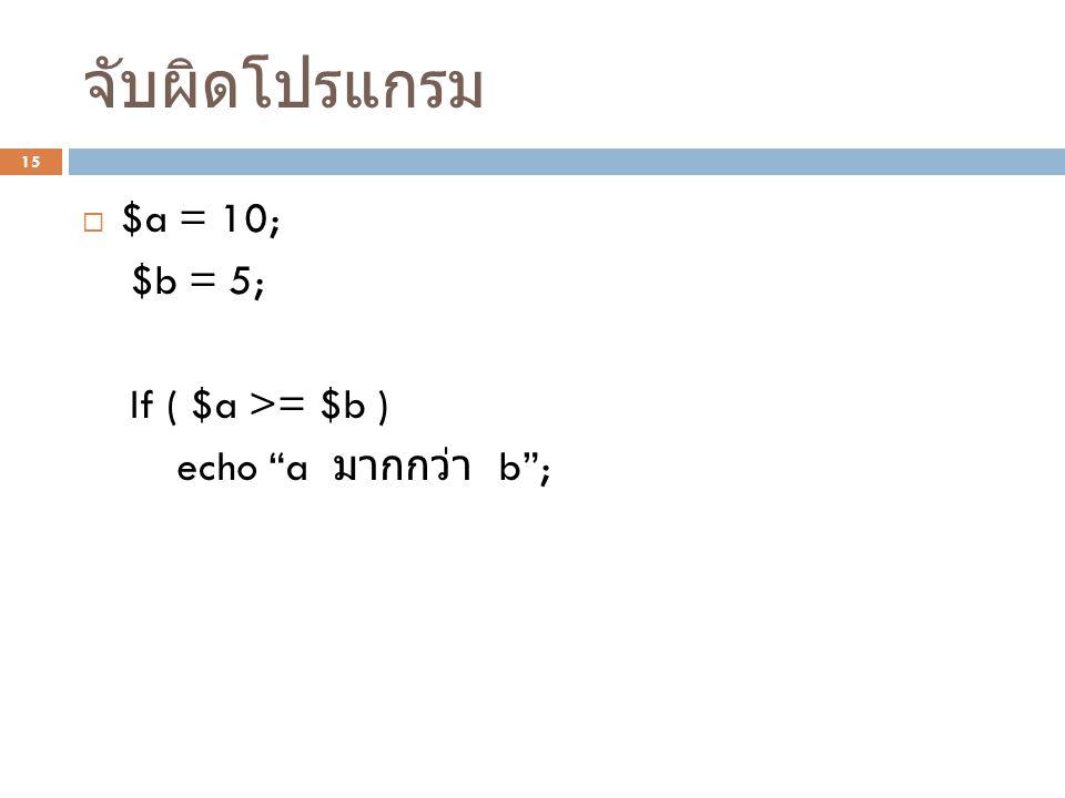 """จับผิดโปรแกรม 15  $a = 10; $b = 5; If ( $a >= $b ) echo """"a มากกว่า b"""";"""
