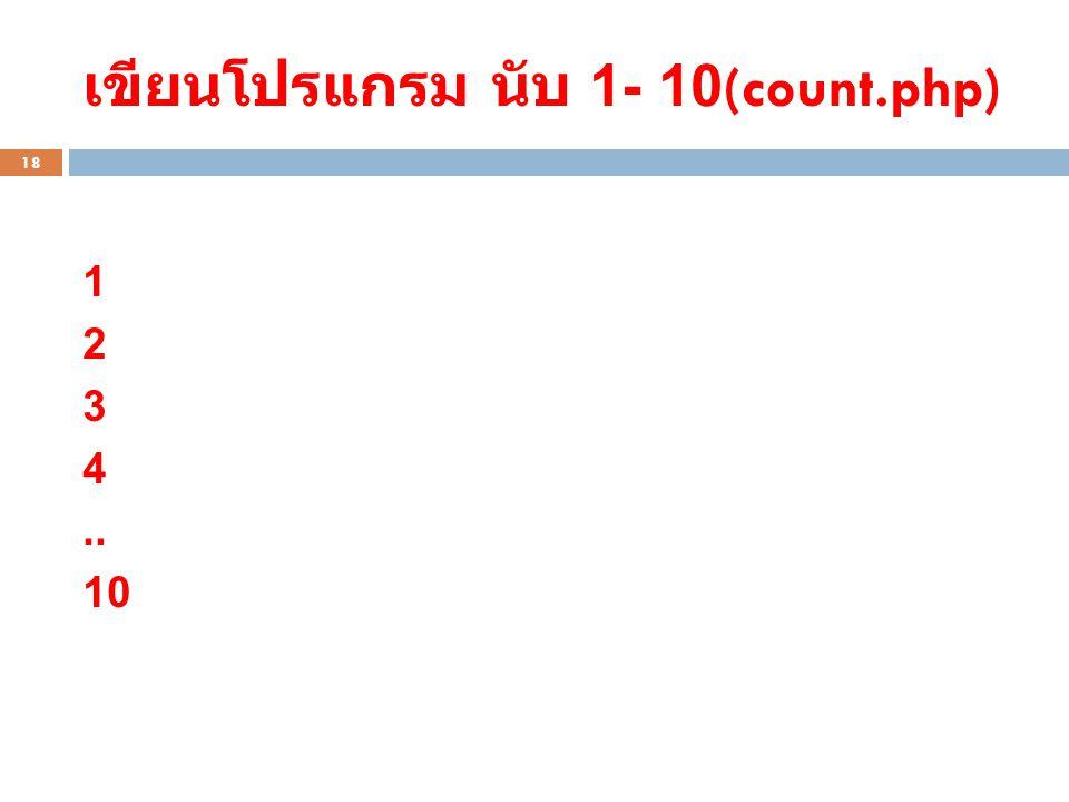 เขียนโปรแกรม นับ 1- 10(count.php) 18 1 2 3 4.. 10