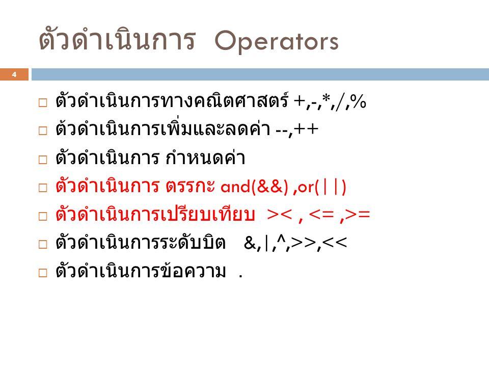 ตัวดำเนินการ Operators 4  ตัวดำเนินการทางคณิตศาสตร์ +,-,*,/,%  ต้วดำเนินการเพิ่มและลดค่า --,++  ตัวดำเนินการ กำหนดค่า  ตัวดำเนินการ ตรรกะ and(&&),or(||)  ตัวดำเนินการเปรียบเทียบ > =  ตัวดำเนินการระดับบิต &,|,^,>>,<<  ตัวดำเนินการข้อความ.