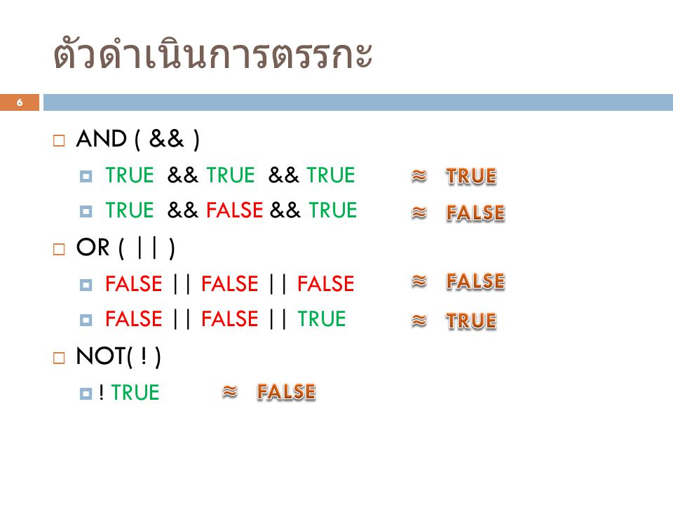 ตัวดำเนินการตรรกะ 6  AND ( && )  TRUE && TRUE && TRUE  TRUE && FALSE && TRUE  OR ( || )  FALSE || FALSE || FALSE  FALSE || FALSE || TRUE  NOT( .