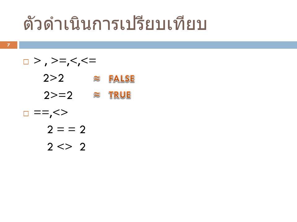 ตัวดำเนินการเปรียบเทียบ 7  >, >=,<,<= 2>2 2>=2  ==,<> 2 = = 2 2 <> 2