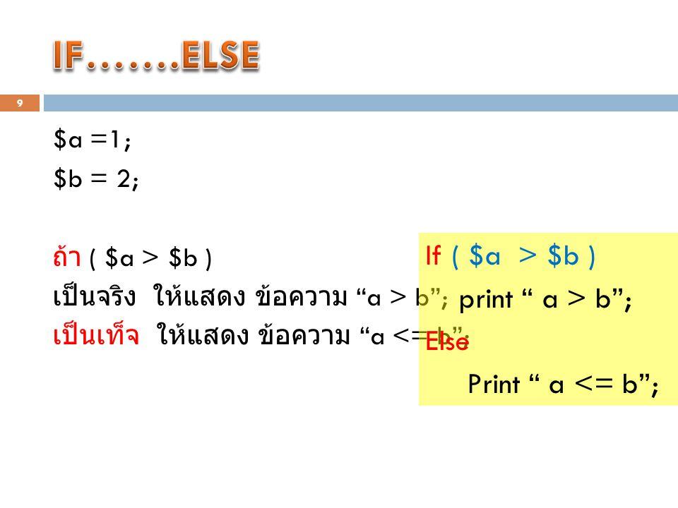 9 $a =1; $b = 2; ถ้า ( $a > $b ) เป็นจริง ให้แสดง ข้อความ a > b ; เป็นเท็จ ให้แสดง ข้อความ a <= b ; If ( $a > $b ) print a > b ; Else Print a <= b ;