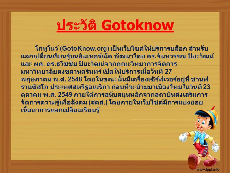 ประวัติ Gotoknow โกทูโนว์ (GotoKnow.org) เป็นเว็บไซต์ให้บริการบล็อก สำหรับ แลกเปลี่ยนเรียนรู้บนอินเทอร์เน็ต พัฒนาโดย ดร. จันทวรรณ ปิยะวัฒน์ และ ผศ. ดร
