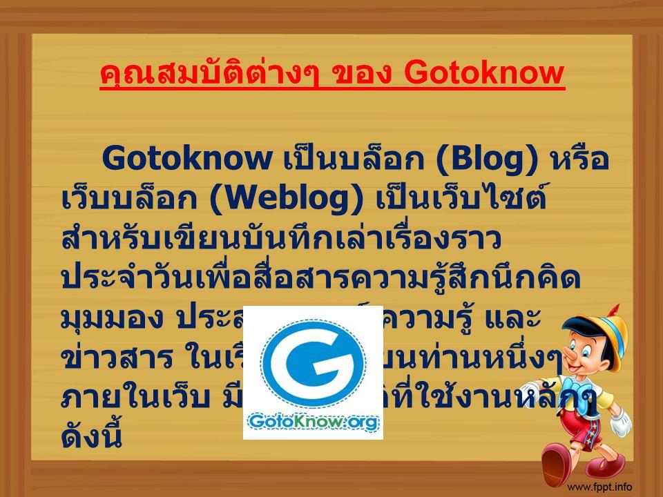 คุณสมบัติต่างๆ ของ Gotoknow Gotoknow เป็นบล็อก (Blog) หรือ เว็บบล็อก (Weblog) เป็นเว็บไซต์ สำหรับเขียนบันทึกเล่าเรื่องราว ประจำวันเพื่อสื่อสารความรู้ส