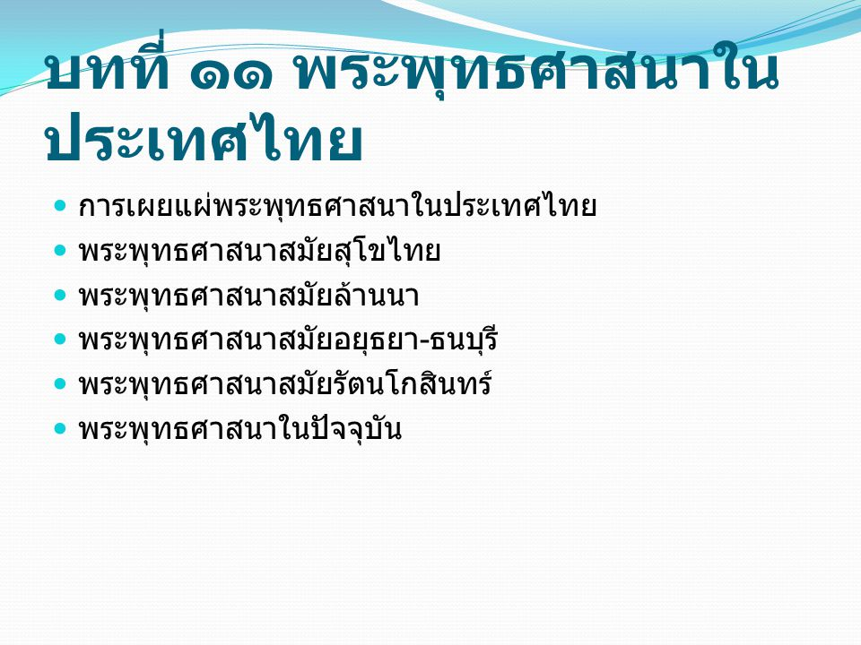 บทที่ ๑๑ พระพุทธศาสนาใน ประเทศไทย การเผยแผ่พระพุทธศาสนาในประเทศไทย พระพุทธศาสนาสมัยสุโขไทย พระพุทธศาสนาสมัยล้านนา พระพุทธศาสนาสมัยอยุธยา - ธนบุรี พระพ