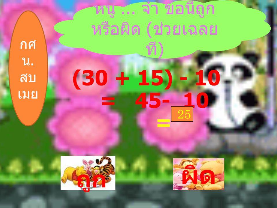 ` ถูก ผิด หนู... จ๋า ข้อนี้ถูก หรือผิด ( ช่วยเฉลย ที ) (30 + 15) - 10 = 45- 10 = 25 กศ น. สบ เมย