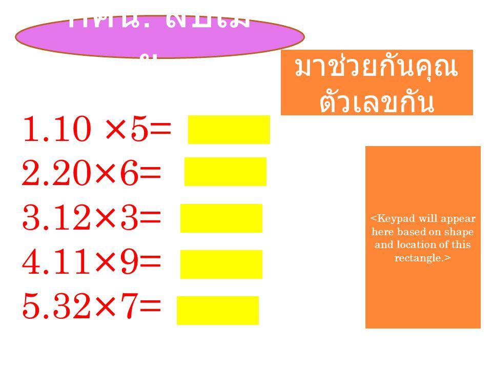 กศน. สบเม ย.. 1.10 ×5= 2.20×6= 3.12×3= 4.11×9= 5.32×7= มาช่วยกันคุณ ตัวเลขกัน
