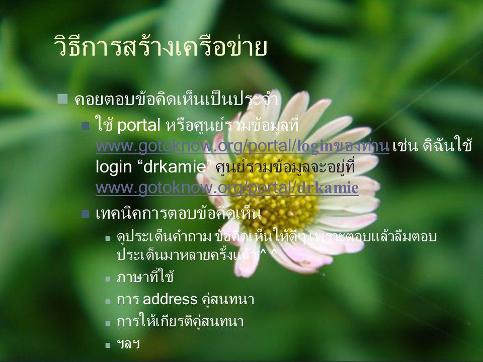 """วิธีการสร้างเครือข่าย คอยตอบข้อคิดเห็นเป็นประจำ ใช้ portal หรือศูนย์รวมข้อมูลที่ www.gotoknow.org/portal/ login ของท่าน เช่น ดิฉันใช้ login """"drkamie"""""""