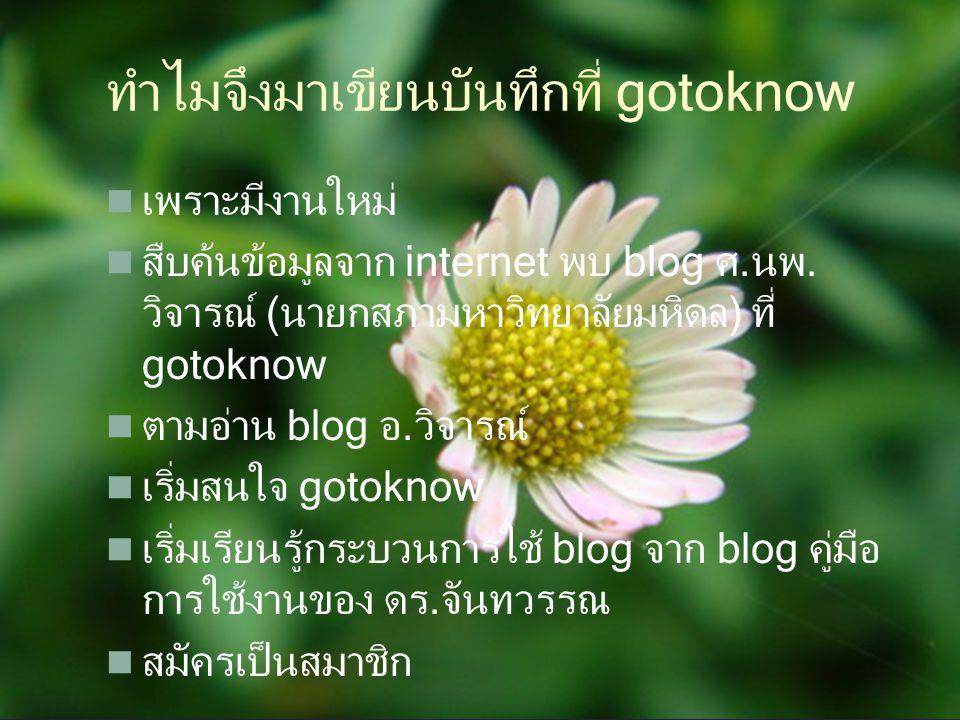 ทำไมจึงมาเขียนบันทึกที่ gotoknow เพราะมีงานใหม่ สืบค้นข้อมูลจาก internet พบ blog ศ.นพ. วิจารณ์ (นายกสภามหาวิทยาลัยมหิดล) ที่ gotoknow ตามอ่าน blog อ.ว
