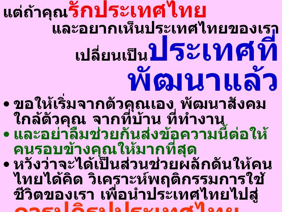 แต่ถ้าคุณ รักประเทศไทย และอยากเห็นประเทศไทยของเรา เปลี่ยนเป็น ประเทศที่ พัฒนาแล้ว ขอให้เริ่มจากตัวคุณเอง พัฒนาสังคม ใกล้ตัวคุณ จากที่บ้าน ที่ทำงาน และอย่าลืมช่วยกันส่งข้อความนี้ต่อให้ คนรอบข้างคุณให้มากที่สุด หวังว่าจะได้เป็นส่วนช่วยผลักดันให้คน ไทยได้คิด วิเคราะห์พฤติกรรมการใช้ ชีวิตของเรา เพื่อนำประเทศไทยไปสู่ การปฏิรูปประเทศไทย ให้เป็นประเทศที่พัฒนา แล้วในอนาคต