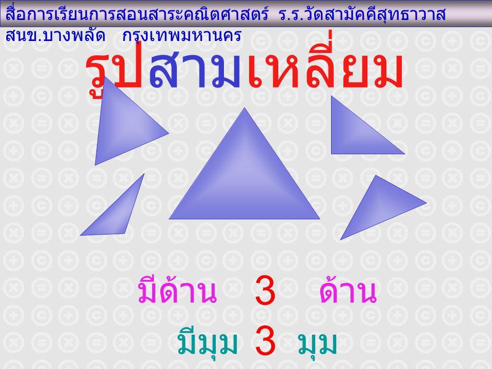 รูปสามเหลี่ยม สื่อการเรียนการสอนสาระคณิตศาสตร์ ร. ร. วัดสามัคคีสุทธาวาส สนข. บางพลัด กรุงเทพมหานคร มีด้าน ด้าน มีมุม มุม 3 3