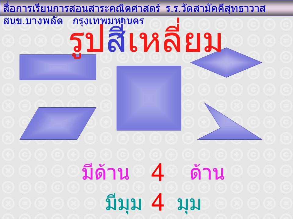 รูปสี่เหลี่ยม สื่อการเรียนการสอนสาระคณิตศาสตร์ ร. ร. วัดสามัคคีสุทธาวาส สนข. บางพลัด กรุงเทพมหานคร มีด้าน ด้าน มีมุม มุม 4 4