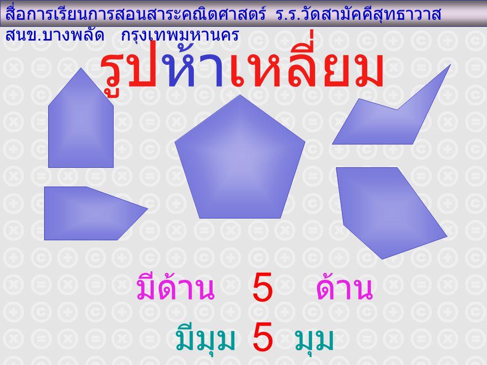 รูปห้าเหลี่ยม สื่อการเรียนการสอนสาระคณิตศาสตร์ ร. ร. วัดสามัคคีสุทธาวาส สนข. บางพลัด กรุงเทพมหานคร มีด้าน ด้าน มีมุม มุม 5 5