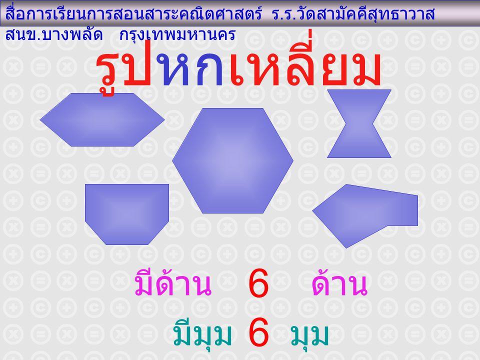 รูปหกเหลี่ยม สื่อการเรียนการสอนสาระคณิตศาสตร์ ร. ร. วัดสามัคคีสุทธาวาส สนข. บางพลัด กรุงเทพมหานคร มีด้าน ด้าน มีมุม มุม 6 6