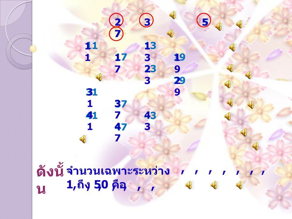 235235 7 1113 1719 23 29 31 37 4143 47 ดังนั้ น จำนวนเฉพาะระหว่าง 1 ถึง 50 คือ 2, 3, 5, 7, 1, 1313, 1717, 1919, 2323, 2929, 3131, 3737, 4141, 4343, 4747