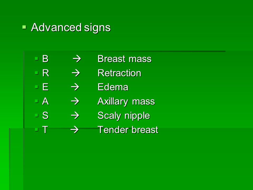  Advanced signs  B  Breast mass  R  Retraction  E  Edema  A  Axillary mass  S  Scaly nipple  T  Tender breast