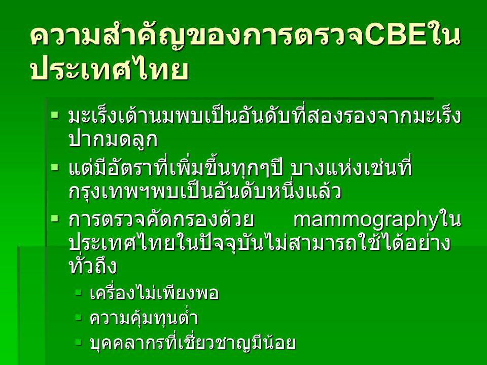 ความสำคัญของการตรวจ CBE ใน ประเทศไทย  มะเร็งเต้านมพบเป็นอันดับที่สองรองจากมะเร็ง ปากมดลูก  แต่มีอัตราที่เพิ่มขึ้นทุกๆปี บางแห่งเช่นที่ กรุงเทพฯพบเป็