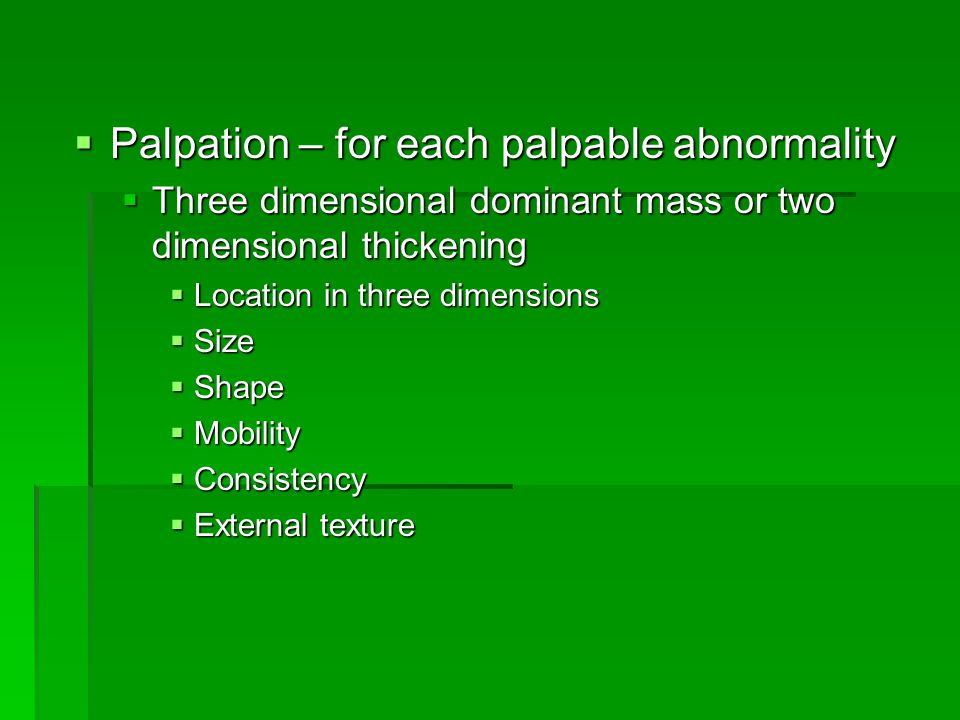  Palpation – for each palpable abnormality  Three dimensional dominant mass or two dimensional thickening  Location in three dimensions  Size  Shape  Mobility  Consistency  External texture