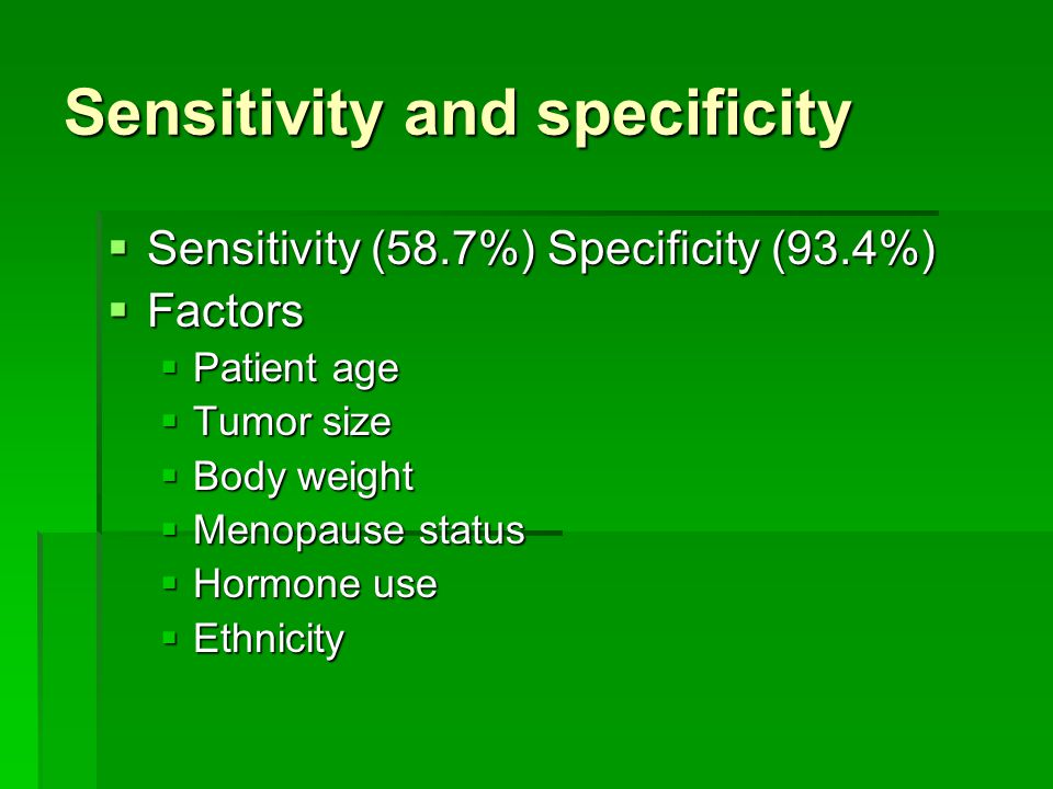 Sensitivity and specificity  Sensitivity (58.7%) Specificity (93.4%)  Factors  Patient age  Tumor size  Body weight  Menopause status  Hormone use  Ethnicity