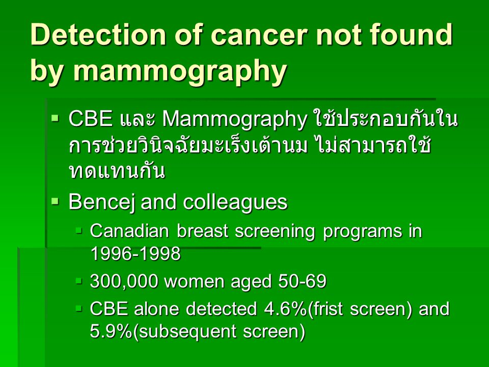 Detection of cancer not found by mammography  CBE และ Mammography ใช้ประกอบกันใน การช่วยวินิจฉัยมะเร็งเต้านม ไม่สามารถใช้ ทดแทนกัน  Bencej and colleagues  Canadian breast screening programs in 1996-1998  300,000 women aged 50-69  CBE alone detected 4.6%(frist screen) and 5.9%(subsequent screen)