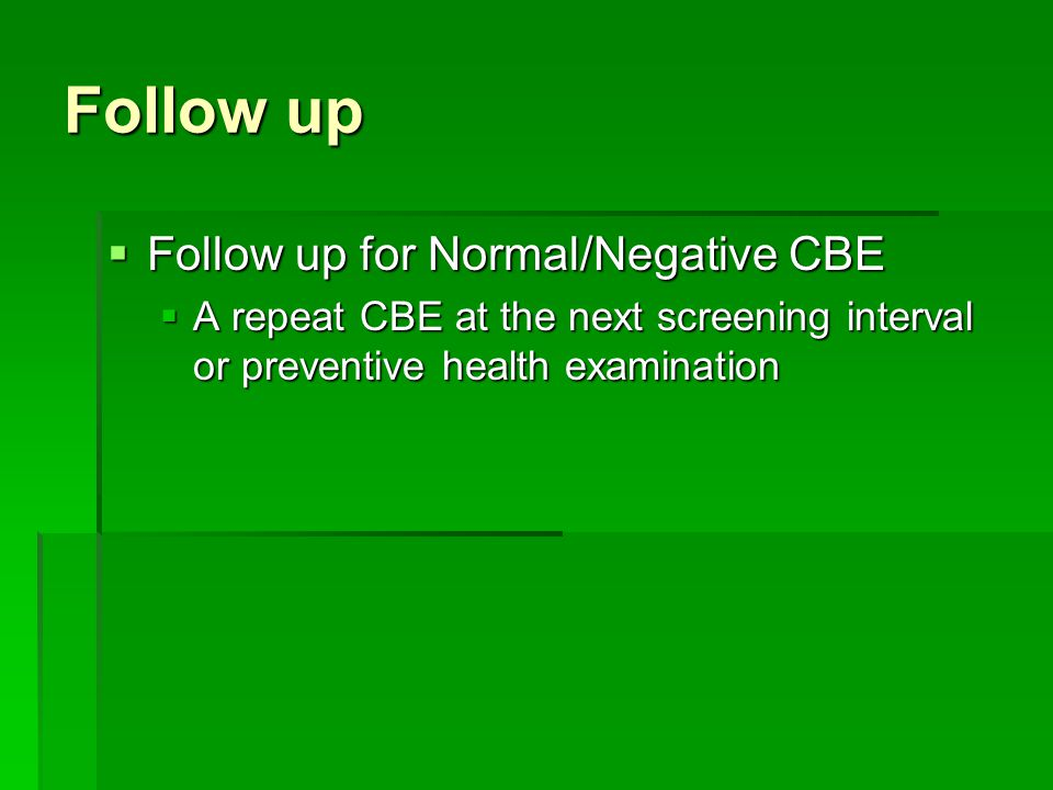 Follow up  Follow up for Normal/Negative CBE  A repeat CBE at the next screening interval or preventive health examination