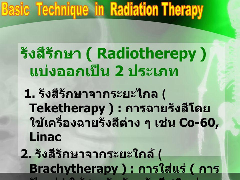 รังสีรักษา ( Radiotherepy ) แบ่งออกเป็น 2 ประเภท 1. รังสีรักษาจากระยะไกล ( Teketherapy ) : การฉายรังสีโดย ใช้เครื่องฉายรังสีต่าง ๆ เช่น Co-60, Linac 2