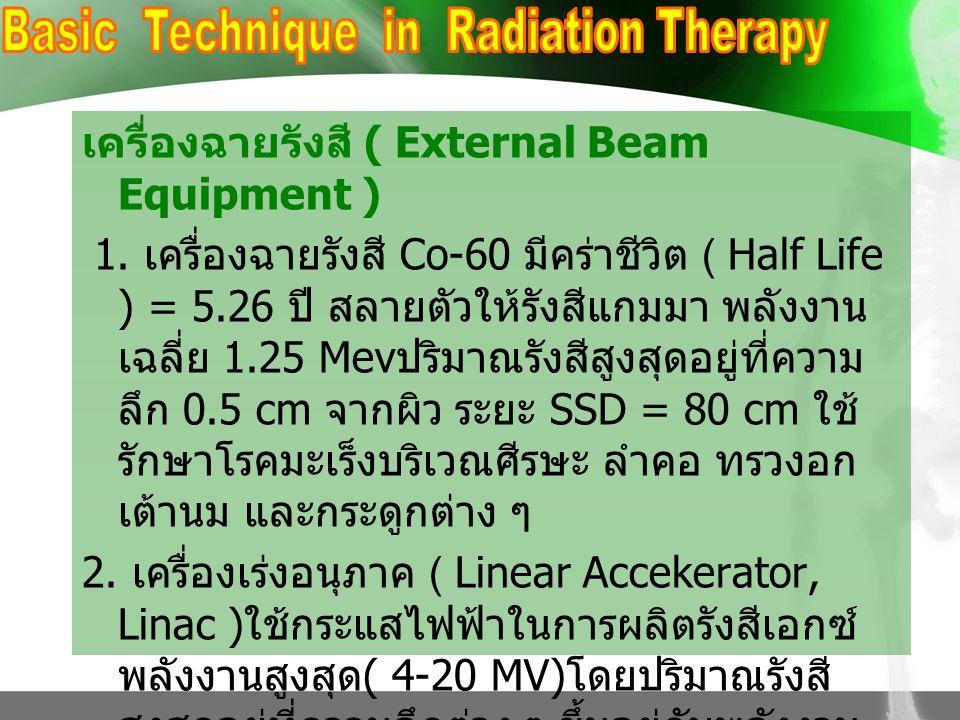 เครื่องฉายรังสี ( External Beam Equipment ) 1. เครื่องฉายรังสี Co-60 มีคร่าชีวิต ( Half Life ) = 5.26 ปี สลายตัวให้รังสีแกมมา พลังงาน เฉลี่ย 1.25 Mev