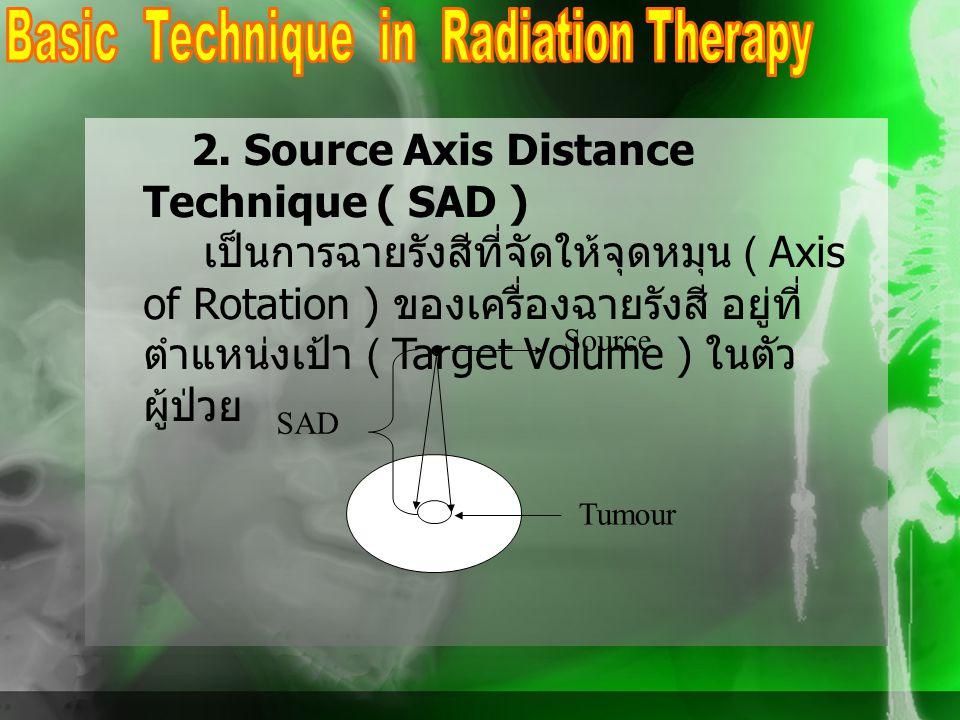 2. Source Axis Distance Technique ( SAD ) เป็นการฉายรังสีที่จัดให้จุดหมุน ( Axis of Rotation ) ของเครื่องฉายรังสี อยู่ที่ ตำแหน่งเป้า ( Target Volume