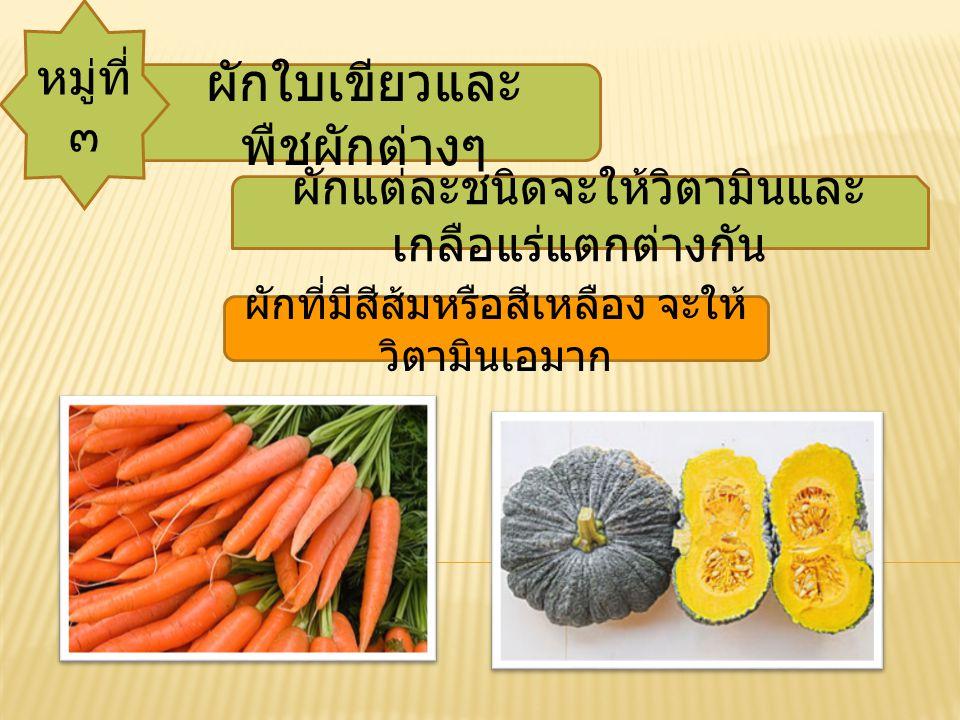 ผักใบเขียวและ พืชผักต่างๆ หมู่ที่ ๓ ผักแต่ละชนิดจะให้วิตามินและ เกลือแร่แตกต่างกัน ผักที่มีสีส้มหรือสีเหลือง จะให้ วิตามินเอมาก