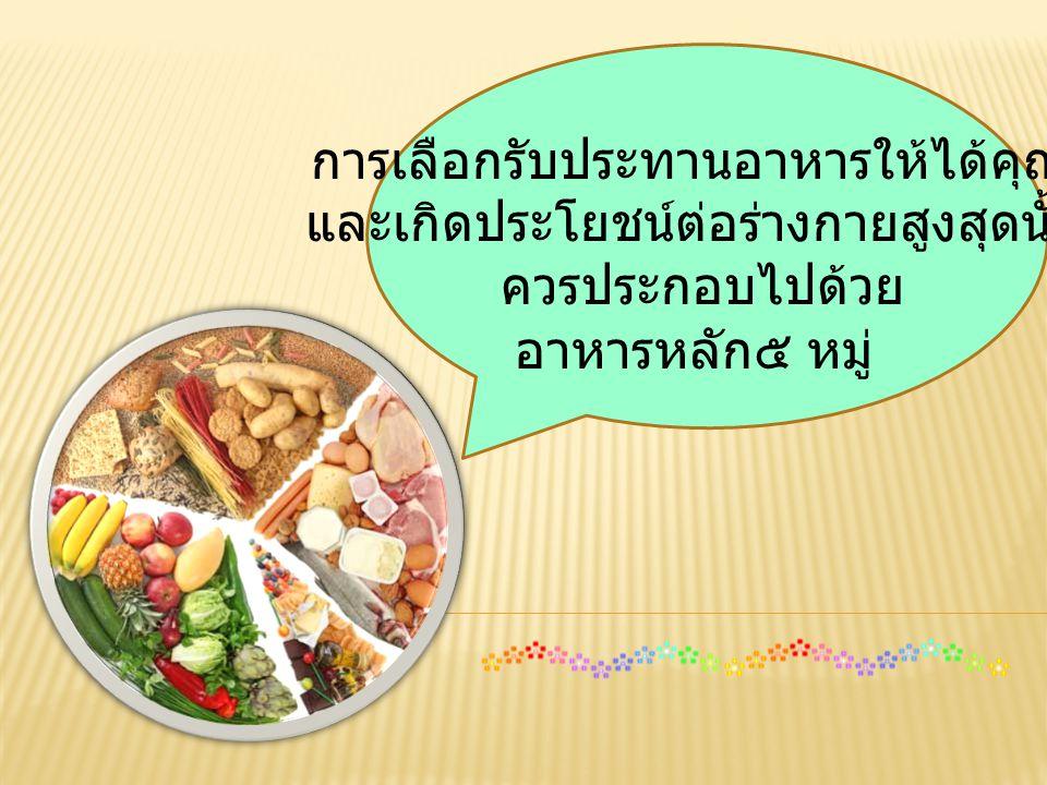 การเลือกรับประทานอาหารให้ได้คุณค่า และเกิดประโยชน์ต่อร่างกายสูงสุดนั้น ควรประกอบไปด้วย อาหารหลัก๕ หมู่