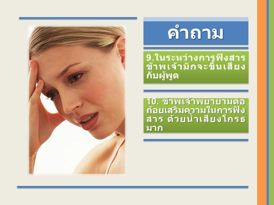 คำถาม คำถามคำถาม 9. ในระหว่างการฟังสาร ข้าพเจ้ามักจะขึ้นเสียง กับผู้พูด 10.