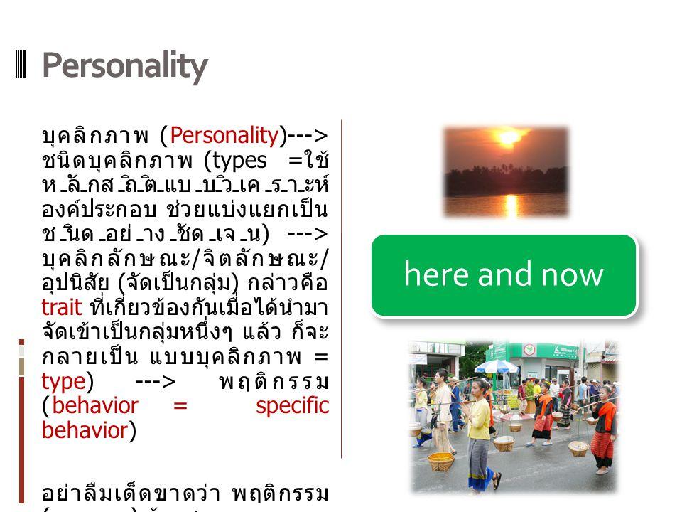 บุคลิกภาพ (Personality)---> ชนิดบุคลิกภาพ (types = ใช้ หลักสถิติแบบวิเคราะห์ องค์ประกอบ ช่วยแบ่งแยกเป็น ชนิดอย่างชัดเจน ) ---> บุคลิกลักษณะ / จิตลักษณะ / อุปนิสัย ( จัดเป็นกลุ่ม ) กล่าวคือ trait ที่เกี่ยวข้องกันเมื่อได้นํามา จัดเข้าเป็นกลุ่มหนึ่งๆ แล้ว ก็จะ กลายเป็น แบบบุคลิกภาพ = type) ---> พฤติกรรม (behavior = specific behavior) อย่าลืมเด็ดขาดว่า พฤติกรรม ( ภายนอก ) ต้องสามารถบรรยาย เป็นแบบ เน้นที่นี่ เดี๋ยวนี้ (here and now) here and now