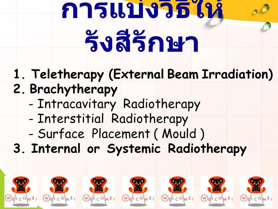การแบ่งวิธีให้ รังสีรักษา 1. Teletherapy (External Beam Irradiation) 2. Brachytherapy - Intracavitary Radiotherapy - Interstitial Radiotherapy - Surfa