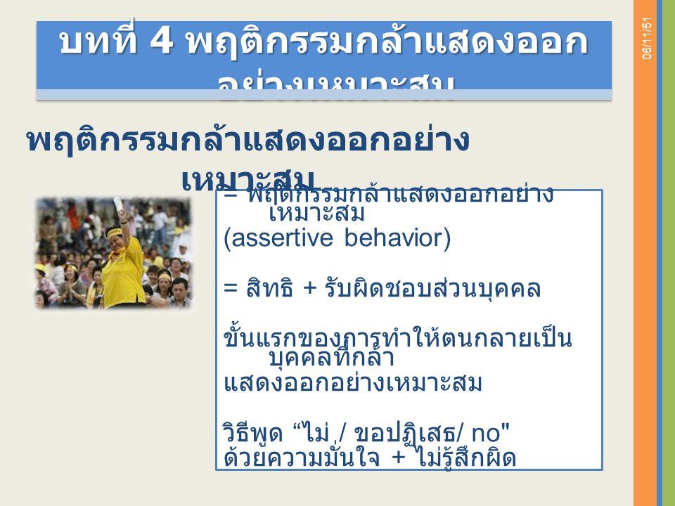 06/11/51 = พฤติกรรมกล้าแสดงออกอย่าง เหมาะสม (assertive behavior) = สิทธิ + รับผิดชอบส่วนบุคคล ขั้นแรกของการทำให้ตนกลายเป็น บุคคลที่กล้า แสดงออกอย่างเหมาะสม วิธีพูด ไม่ / ขอปฏิเสธ / no ด้วยความมั่นใจ + ไม่รู้สึกผิด พฤติกรรมกล้าแสดงออกอย่าง เหมาะสม บทที่ 4 พฤติกรรมกล้าแสดงออก อย่างเหมาะสม