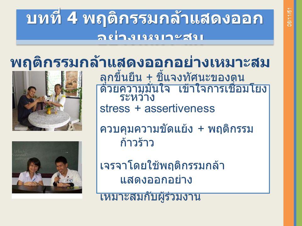 06/11/51 ลุกขึ้นยืน + ชี้แจงทัศนะของตน ด้วยความมั่นใจ เข้าใจการเชื่อมโยง ระหว่าง stress + assertiveness ควบคุมความขัดแย้ง + พฤติกรรม ก้าวร้าว เจรจาโดยใช้พฤติกรรมกล้า แสดงออกอย่าง เหมาะสมกับผู้ร่วมงาน พฤติกรรมกล้าแสดงออกอย่างเหมาะสม บทที่ 4 พฤติกรรมกล้าแสดงออก อย่างเหมาะสม