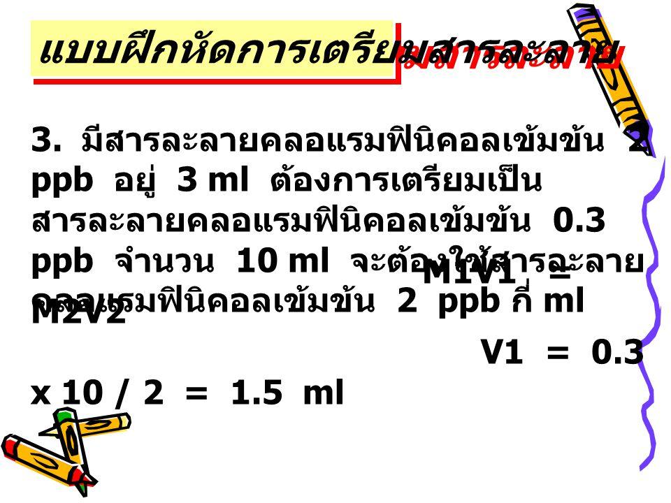 3. มีสารละลายคลอแรมฟินิคอลเข้มข้น 2 ppb อยู่ 3 ml ต้องการเตรียมเป็น สารละลายคลอแรมฟินิคอลเข้มข้น 0.3 ppb จำนวน 10 ml จะต้องใช้สารละลาย คลอแรมฟินิคอลเข