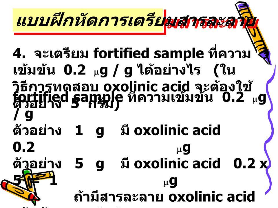 4. จะเตรียม fortified sample ที่ความ เข้มข้น 0.2  g / g ได้อย่างไร ( ใน วิธีการทดสอบ oxolinic acid จะต้องใช้ ตัวอย่าง 5 กรัม ) แบบฝึกหัดการเตรียมสารล