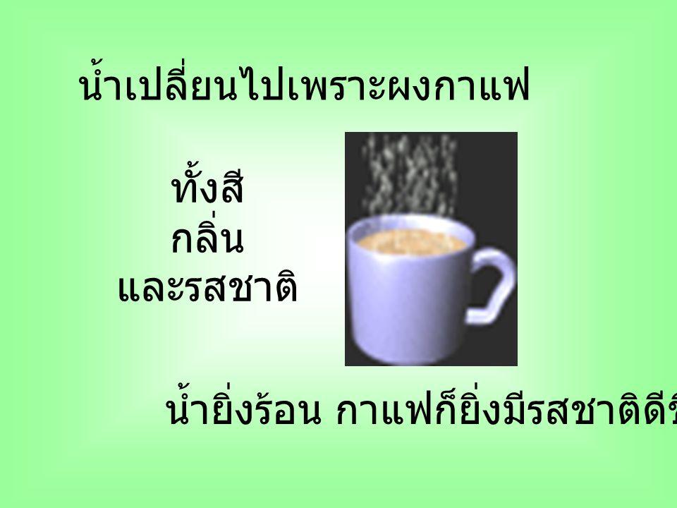 น้ำเปลี่ยนไปเพราะผงกาแฟ ทั้งสี กลิ่น และรสชาติ น้ำยิ่งร้อน กาแฟก็ยิ่งมีรสชาติดีขึ้น