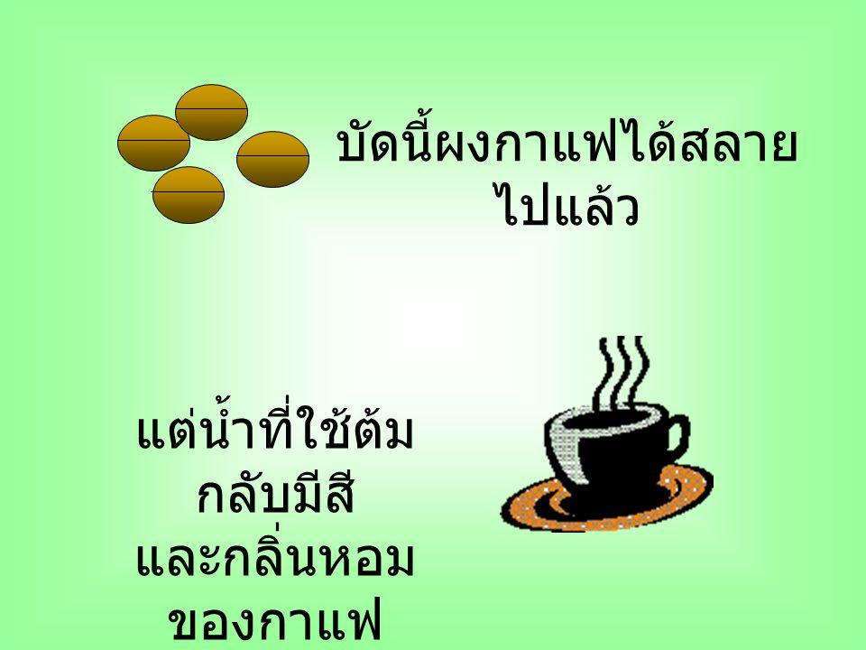 บัดนี้ผงกาแฟได้สลาย ไปแล้ว แต่น้ำที่ใช้ต้ม กลับมีสี และกลิ่นหอม ของกาแฟ