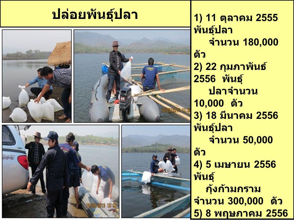 ปล่อยพันธุ์ปลา 1) 11 ตุลาคม 2555 พันธุ์ปลา จำนวน 180,000 ตัว 2) 22 กุมภาพันธ์ 2556 พันธุ์ ปลาจำนวน 10,000 ตัว 3) 18 มีนาคม 2556 พันธุ์ปลา จำนวน 50,000 ตัว 4) 5 เมษายน 2556 พันธุ์ กุ้งก้ามกราม จำนวน 300,000 ตัว 5) 8 พฤษภาคม 2556 พันธุ์ ปลาจำนวน 50,000 ตัว 6) 18 มิถุนายน 2556 พันธุ์ปลา จำนวน 30,000 ตัว 7) 1 สิงหาคม 2556 พันธุ์ปลา จำนวน 30,000 ตัว รวมจำนวนสัตว์น้ำ ทั้งสิ้น 650,000 ตัว