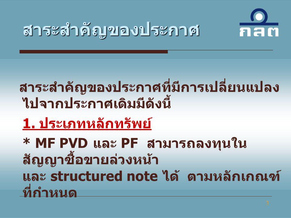 3 สาระสำคัญของประกาศที่มีการเปลี่ยนแปลง ไปจากประกาศเดิมมีดังนี้ 1. ประเภทหลักทรัพย์ * MF PVD และ PF สามารถลงทุนใน สัญญาซื้อขายล่วงหน้า และ structured