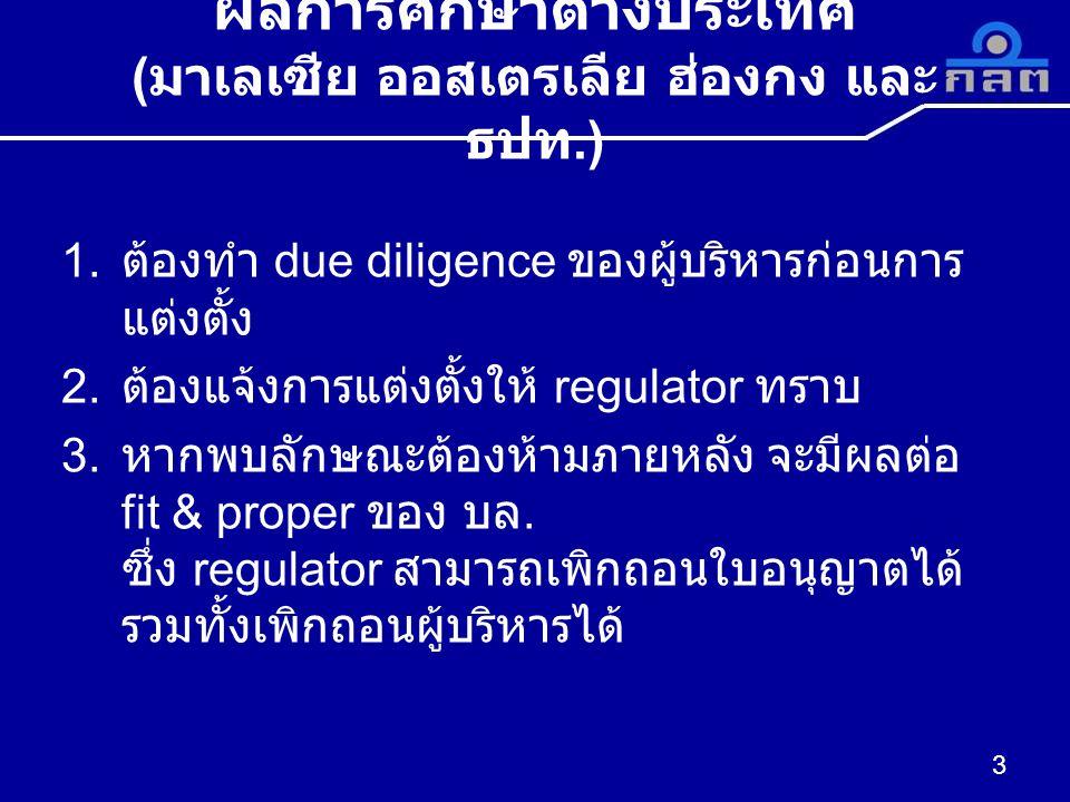 ผลการศึกษาต่างประเทศ ( มาเลเซีย ออสเตรเลีย ฮ่องกง และ ธปท.) 1. ต้องทำ due diligence ของผู้บริหารก่อนการ แต่งตั้ง 2. ต้องแจ้งการแต่งตั้งให้ regulator ท
