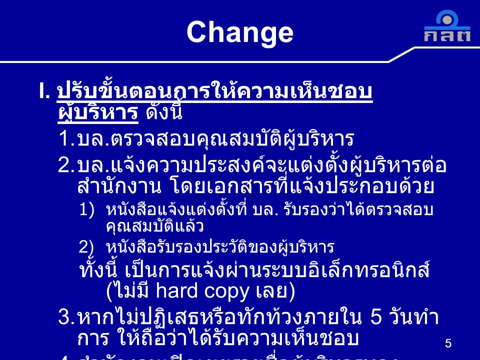 Change ( ต่อ ) การตรวจสอบคุณสมบัติของสำนักงาน 6 แหล่งข้อมูลไม่มีลักษณะต้องห้ามพบลักษณะต้องห้าม สำนักงาน (t+5) ( ระหว่างดำเนินการ ) เปิดเผยชื่อทางเว็บไซต์ - มีหนังสือปฏิเสธ หรือขอขยาย เวลาการให้ความเห็นชอบ เนื่องจากอยู่ระหว่างการ ตรวจสอบของสำนักงาน หน่วยงานกำกับดูแลอื่น เช่น ธปท.
