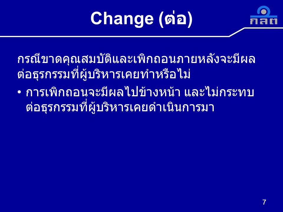 Change ( ต่อ ) กรณีขาดคุณสมบัติและเพิกถอนภายหลังจะมีผล ต่อธุรกรรมที่ผู้บริหารเคยทำหรือไม่ การเพิกถอนจะมีผลไปข้างหน้า และไม่กระทบ ต่อธุรกรรมที่ผู้บริหา