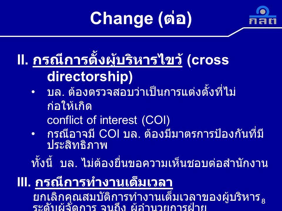 8 Change ( ต่อ ) II. กรณีการตั้งผู้บริหารไขว้ (cross directorship) บล. ต้องตรวจสอบว่าเป็นการแต่งตั้งที่ไม่ ก่อให้เกิด conflict of interest (COI) กรณีอ