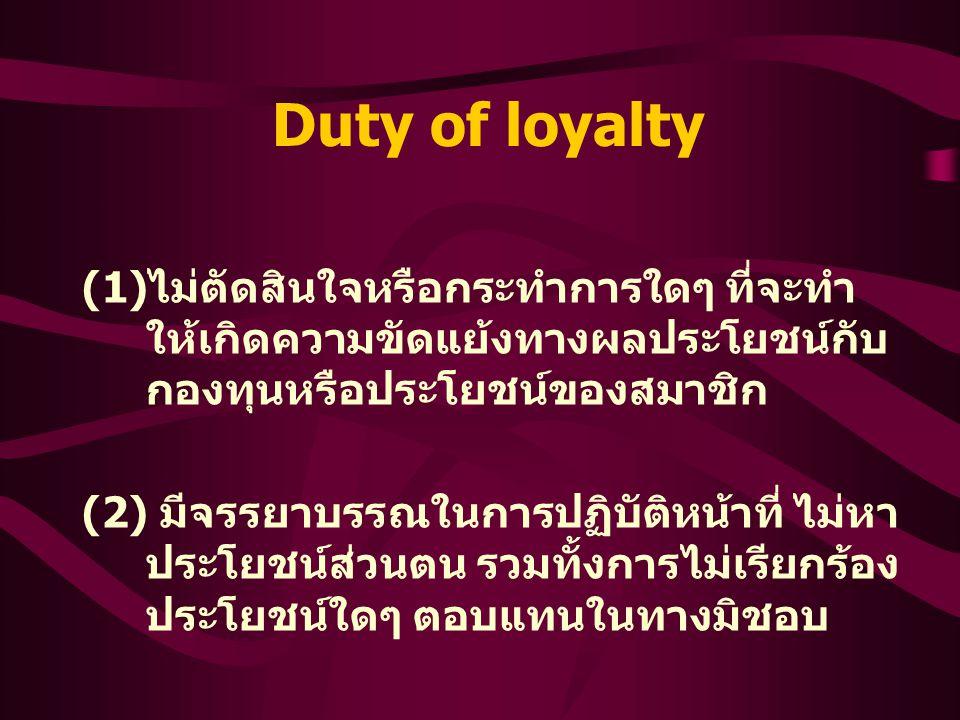 Duty of loyalty (1) ไม่ตัดสินใจหรือกระทำการใดๆ ที่จะทำ ให้เกิดความขัดแย้งทางผลประโยชน์กับ กองทุนหรือประโยชน์ของสมาชิก (2) มีจรรยาบรรณในการปฏิบัติหน้าที่ ไม่หา ประโยชน์ส่วนตน รวมทั้งการไม่เรียกร้อง ประโยชน์ใดๆ ตอบแทนในทางมิชอบ
