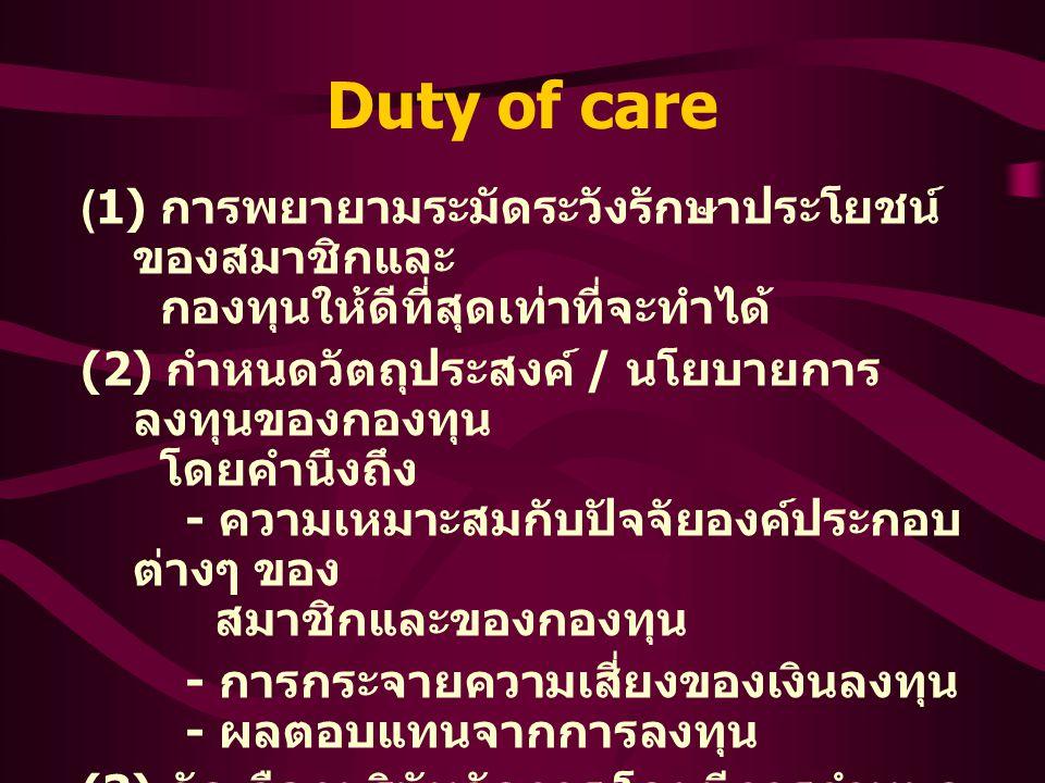 Duty of care ( 1) การพยายามระมัดระวังรักษาประโยชน์ ของสมาชิกและ กองทุนให้ดีที่สุดเท่าที่จะทำได้ (2) กำหนดวัตถุประสงค์ / นโยบายการ ลงทุนของกองทุน โดยคำนึงถึง - ความเหมาะสมกับปัจจัยองค์ประกอบ ต่างๆ ของ สมาชิกและของกองทุน - การกระจายความเสี่ยงของเงินลงทุน - ผลตอบแทนจากการลงทุน (3) คัดเลือกบริษัทจัดการ โดยมีการกำหนด แนวทาง การคัดเลือกที่เหมาะสม