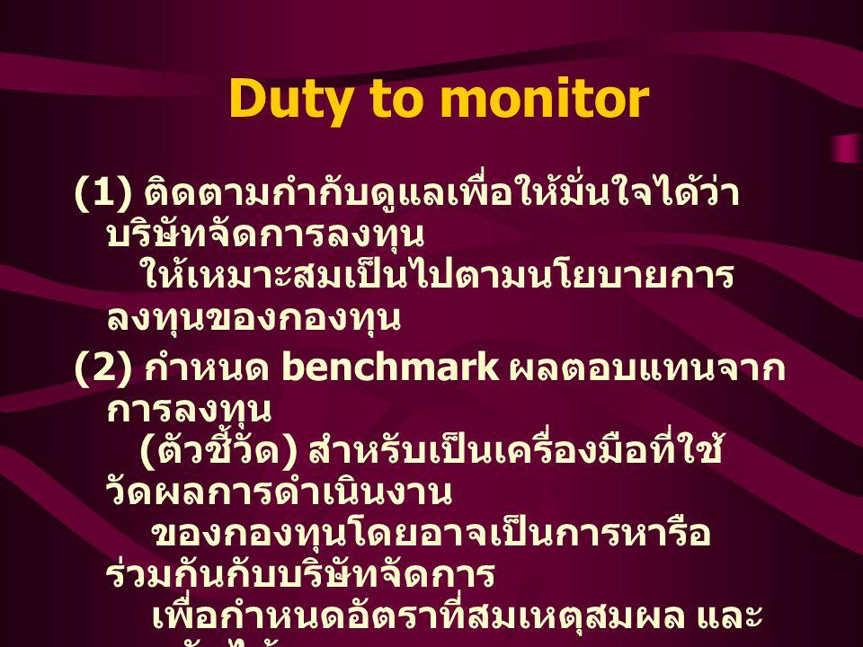 Duty to monitor (1) ติดตามกำกับดูแลเพื่อให้มั่นใจได้ว่า บริษัทจัดการลงทุน ให้เหมาะสมเป็นไปตามนโยบายการ ลงทุนของกองทุน (2) กำหนด benchmark ผลตอบแทนจาก การลงทุน ( ตัวชี้วัด ) สำหรับเป็นเครื่องมือที่ใช้ วัดผลการดำเนินงาน ของกองทุนโดยอาจเป็นการหารือ ร่วมกันกับบริษัทจัดการ เพื่อกำหนดอัตราที่สมเหตุสมผล และ ยอมรับได้ ของทั้งสองฝ่าย (3) ควบคุมดูแลการตีราคาหลักทรัพย์ให้ เป็นไปอย่างเป็นธรรม